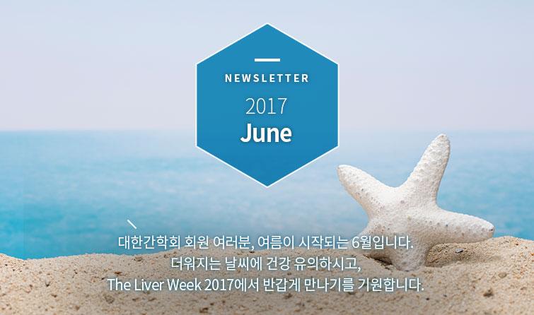 NEWSLETTER 2017 May 대한간학회 회원 여러분, 여름이 시작되는 6월입니다. 더워지는 날씨에 건강 유의하시고, The Liver Week 2017에서 반갑게 만나기를 기원합니다.
