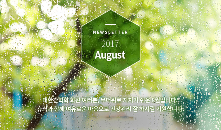 Newsletter 2017 August 대한간학회 회원 여러분, 무더위로 지치기 쉬운 8월입니다. 휴식과 함께 여유로운 마음으로 건강관리 잘 하시길 기원합니다.