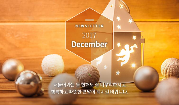 Newsletter 2017 December 저물어가는 올 한해도 잘 마무리하시고 행복하고 따뜻한 연말이 되시길 바랍니다.
