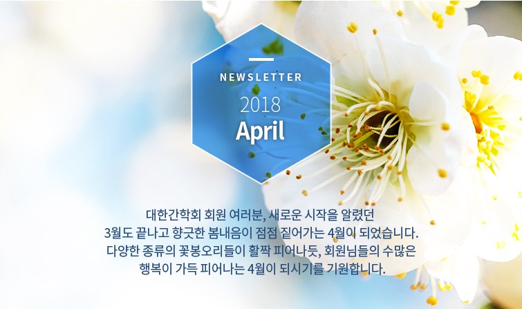 Newsletter 2018 April 대한간학회 회원 여러분, 새로운 시작을 알렸던 3월도 끝나고 향긋한 봄내음이 점점 짙어가는 4월이 되었습니다. 다양한 종류의 꽃봉오리들이 활짝 피어나듯, 회원님들의 수많은 행복이 가득 피어나는 4월이 되시기를 기원합니다.
