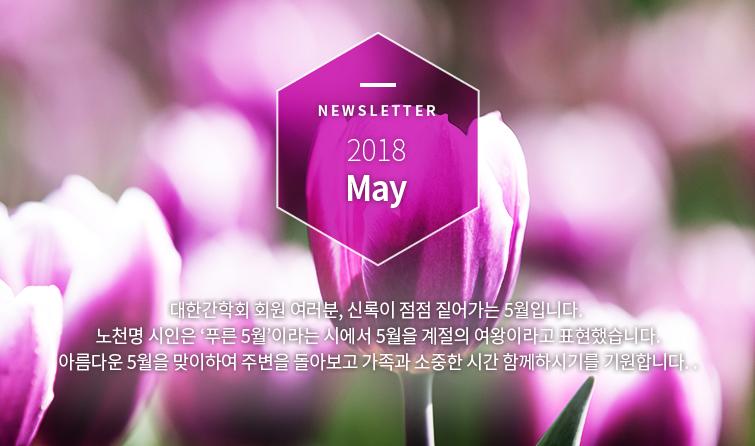 Newsletter 2018 May 대한간학회 회원 여러분, 신록이 점점 짙어가는 5월입니다. 노천명 시인은 '푸른 5월'이라는 시에서 5월을 계절의 여왕이라고 표현했습니다. 아름다운 5월을 맞이하여 주변을 돌아보고 가족과 소중한 시간 함께하시기를 기원합니다..