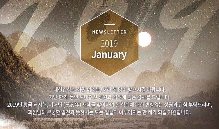 Newsletter 2019 January  대한간학회 회원 여러분, 새해 복 많이 받으시길 바랍니다. 지난 한 해 동안 보내주신 성원과 격려에 깊은 감사를 드립니다. 2019년 황금 돼지해, 기해년 (己亥年) 새해를 맞이하여 본 학회에 대한 변함없는 성원과 관심 부탁드리며, 회원님의 무궁한 발전과 뜻하시는 모든 일들이 이루어지는 한 해가 되길 기원합니다.